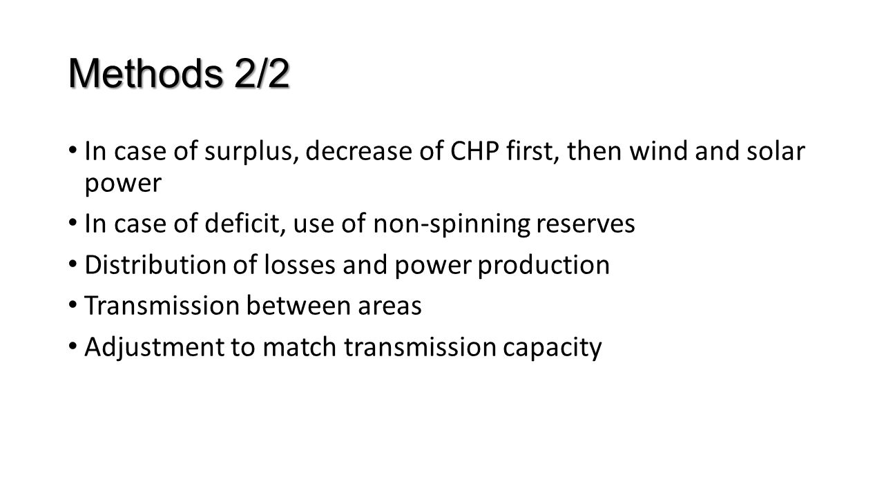 Methods 2/2 In case of surplus, decrease of CHP first, then wind and solar power In case of deficit, use of non-spinning reserves Distribution of losses and power production Transmission between areas Adjustment to match transmission capacity
