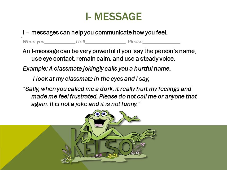 I- MESSAGE I – messages can help you communicate how you feel. When you____________,I felt________________. Please_______________. An I-message can be