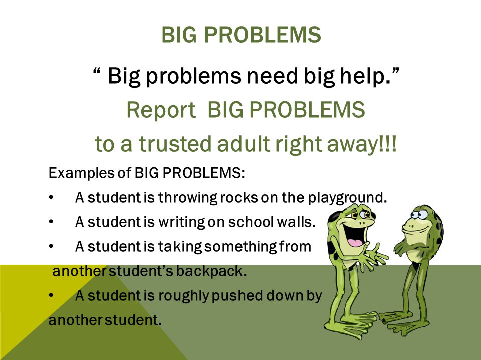 "BIG PROBLEMS "" Big problems need big help."" Report BIG PROBLEMS to a trusted adult right away!!! Examples of BIG PROBLEMS: A student is throwing rocks"
