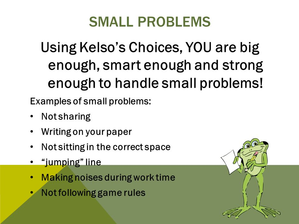 SMALL PROBLEMS Using Kelso's Choices, YOU are big enough, smart enough and strong enough to handle small problems! Examples of small problems: Not sha