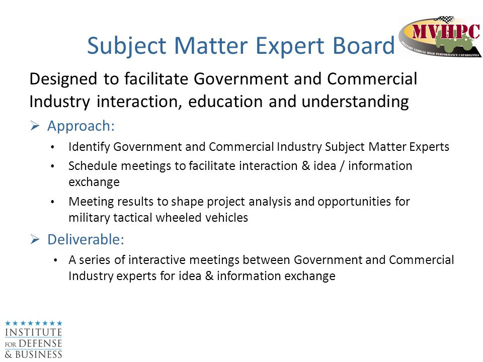 Subject Matter Expert Board Designed to facilitate Government and Commercial Industry interaction, education and understanding  Approach: Identify Government and Commercial Industry Subject Matter Experts Schedule meetings to facilitate interaction & idea / information exchange Meeting results to shape project analysis and opportunities for military tactical wheeled vehicles  Deliverable: A series of interactive meetings between Government and Commercial Industry experts for idea & information exchange