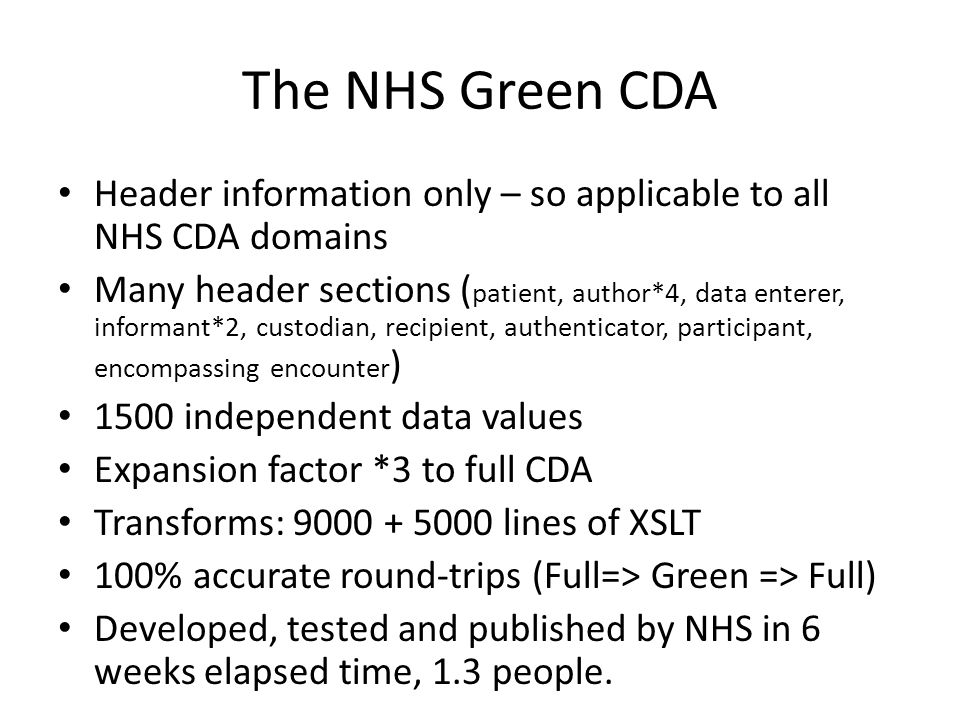 The NHS Green CDA Header information only – so applicable to all NHS CDA domains Many header sections ( patient, author*4, data enterer, informant*2, custodian, recipient, authenticator, participant, encompassing encounter ) 1500 independent data values Expansion factor *3 to full CDA Transforms: 9000 + 5000 lines of XSLT 100% accurate round-trips (Full=> Green => Full) Developed, tested and published by NHS in 6 weeks elapsed time, 1.3 people.