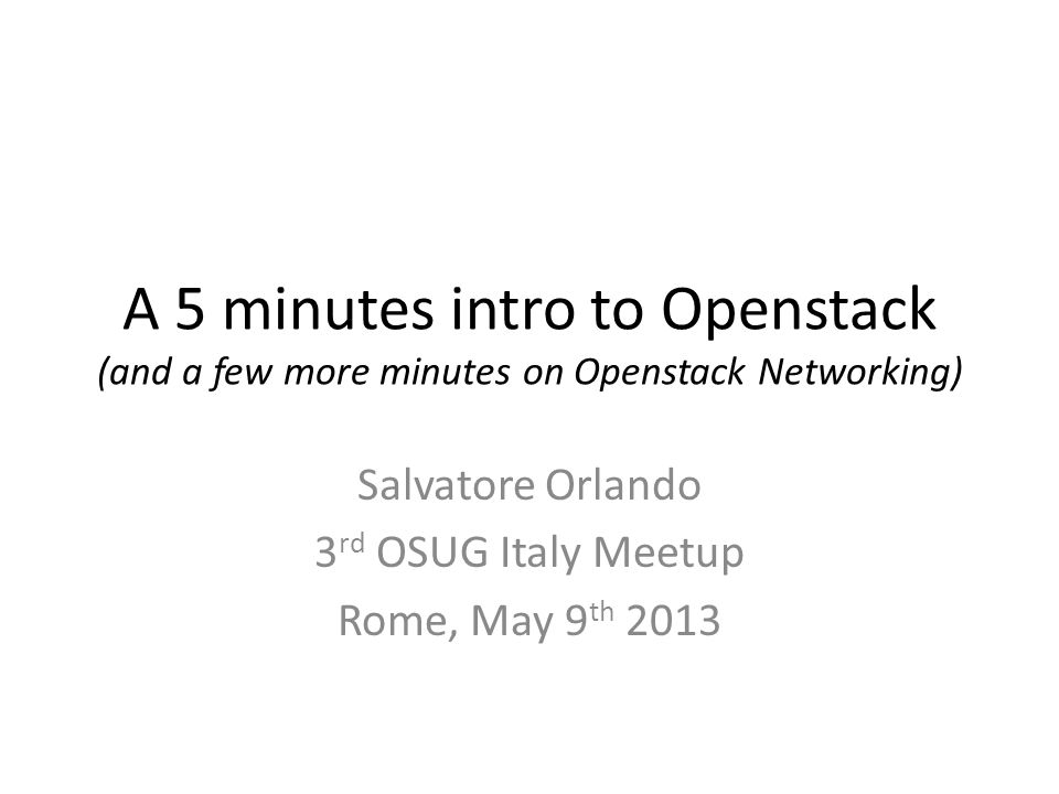 A 5 minutes intro to Openstack (and a few more minutes on Openstack Networking) Salvatore Orlando 3 rd OSUG Italy Meetup Rome, May 9 th 2013