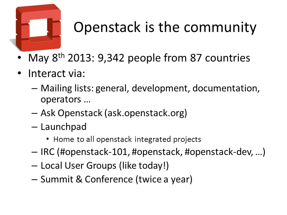 Openstack is the community May 8 th 2013: 9,342 people from 87 countries Interact via: – Mailing lists: general, development, documentation, operators … – Ask Openstack (ask.openstack.org) – Launchpad Home to all openstack integrated projects – IRC (#openstack-101, #openstack, #openstack-dev, …) – Local User Groups (like today!) – Summit & Conference (twice a year)