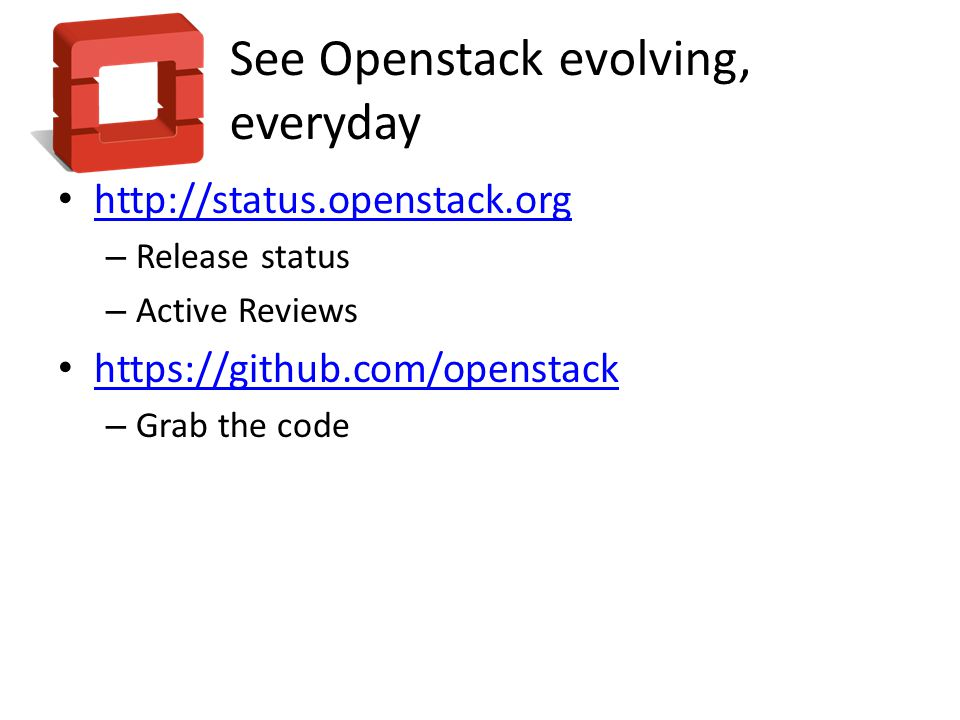 See Openstack evolving, everyday http://status.openstack.org – Release status – Active Reviews https://github.com/openstack – Grab the code