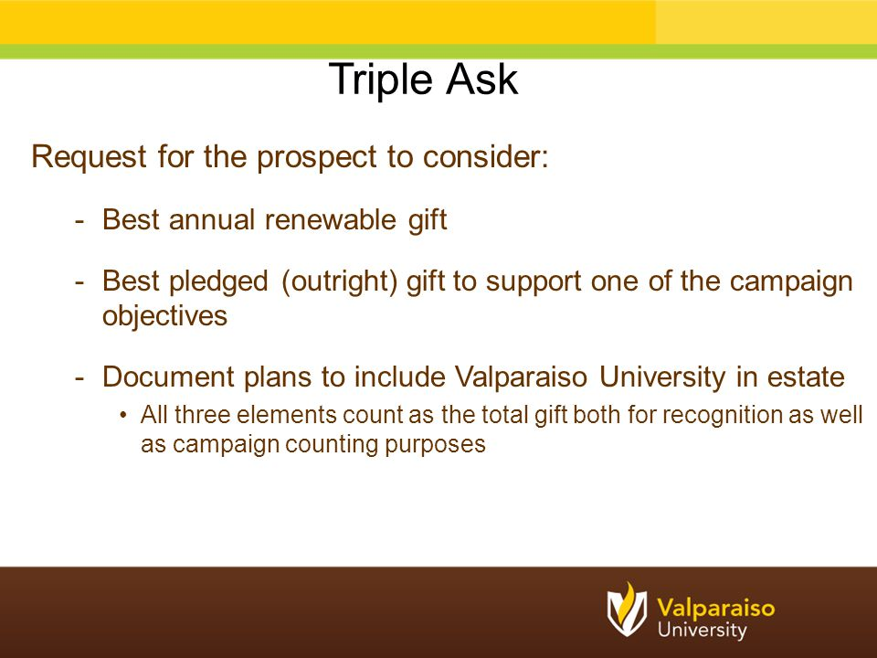 Request for the prospect to consider: -Best annual renewable gift -Best pledged (outright) gift to support one of the campaign objectives -Document plans to include Valparaiso University in estate All three elements count as the total gift both for recognition as well as campaign counting purposes Triple Ask