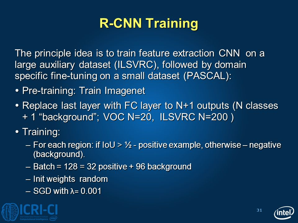 31 R-CNN Training The principle idea is to train feature extraction CNN on a large auxiliary dataset (ILSVRC), followed by domain specific fine-tuning