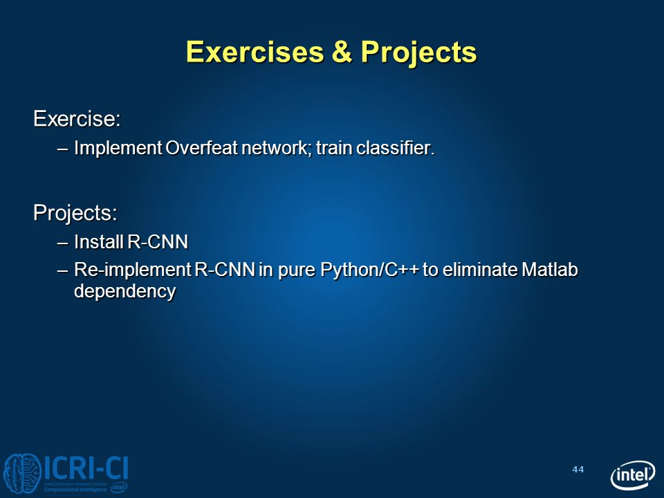 44 Exercises & Projects Exercise: –Implement Overfeat network; train classifier. Projects: –Install R-CNN –Re-implement R-CNN in pure Python/C++ to el