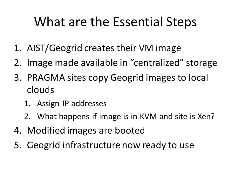 VM hosting server VM Deployment Phase I - Manual http://goc.pragma-grid.net/mediawiki-1.16.2/index.php/Bloss%2BGeoGrid Geogrid + Bloss # rocks add host vm container=… # rocks set host interface subnet … # rocks set host interface ip … # rocks list host interface … # rocks list host vm … showdisks=yes # cd /state/partition1/xen/disks # wget http://www.apgrid.org/frontend...http://www.apgrid.org/frontend # gunzip geobloss.hda.gz # lomount –diskimage geobloss.hda -partition1 /media # vi /media/boot/grub/grub.conf … # vi /media/etc/sysconfig/networkscripts/ifc… … # vi /media/etc/sysconfig/network … # vi /media/etc/resolv.conf … # vi /etc/hosts … # vi /etc/auto.home … # vi /media/root/.ssh/authorized_keys … # umount /media # rocks set host boot action=os … # Rocks start host vm geobloss… frontend vm-container-0-0 vm-container-0-2 vm-container-….