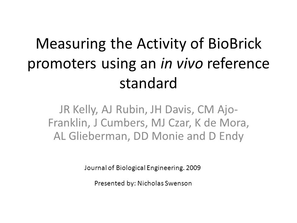 Measuring the Activity of BioBrick promoters using an in vivo reference standard JR Kelly, AJ Rubin, JH Davis, CM Ajo- Franklin, J Cumbers, MJ Czar, K de Mora, AL Glieberman, DD Monie and D Endy Journal of Biological Engineering.