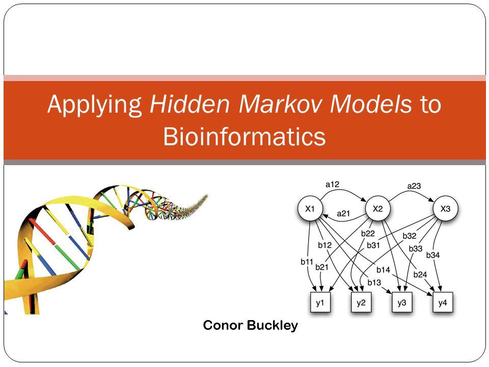 Applying Hidden Markov Models to Bioinformatics Conor Buckley
