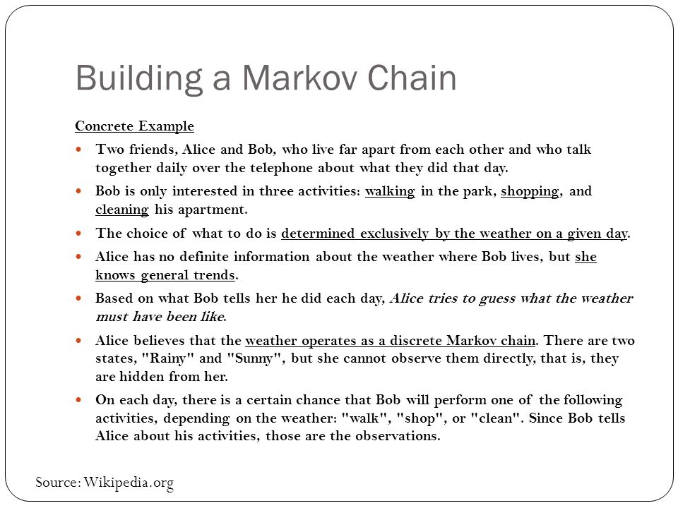 Building a Markov Chain Concrete Example Two friends, Alice and Bob, who live far apart from each other and who talk together daily over the telephone about what they did that day.