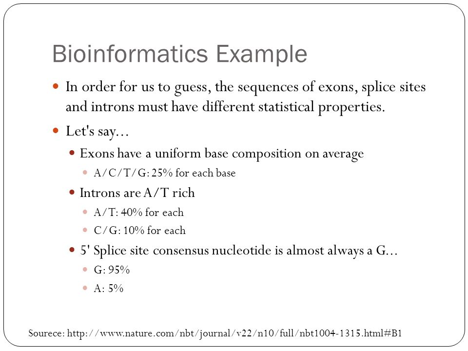 Bioinformatics Example In order for us to guess, the sequences of exons, splice sites and introns must have different statistical properties. Let's sa