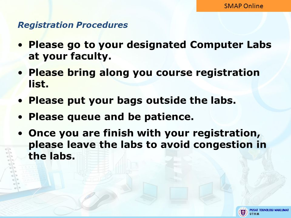 Please go to your designated Computer Labs at your faculty. Please bring along you course registration list. Please put your bags outside the labs. Pl