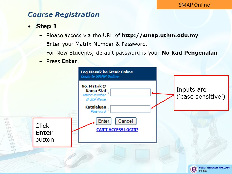 Step 1 –Please access via the URL of http://smap.uthm.edu.my –Enter your Matrix Number & Password. –For New Students, default password is your No Kad