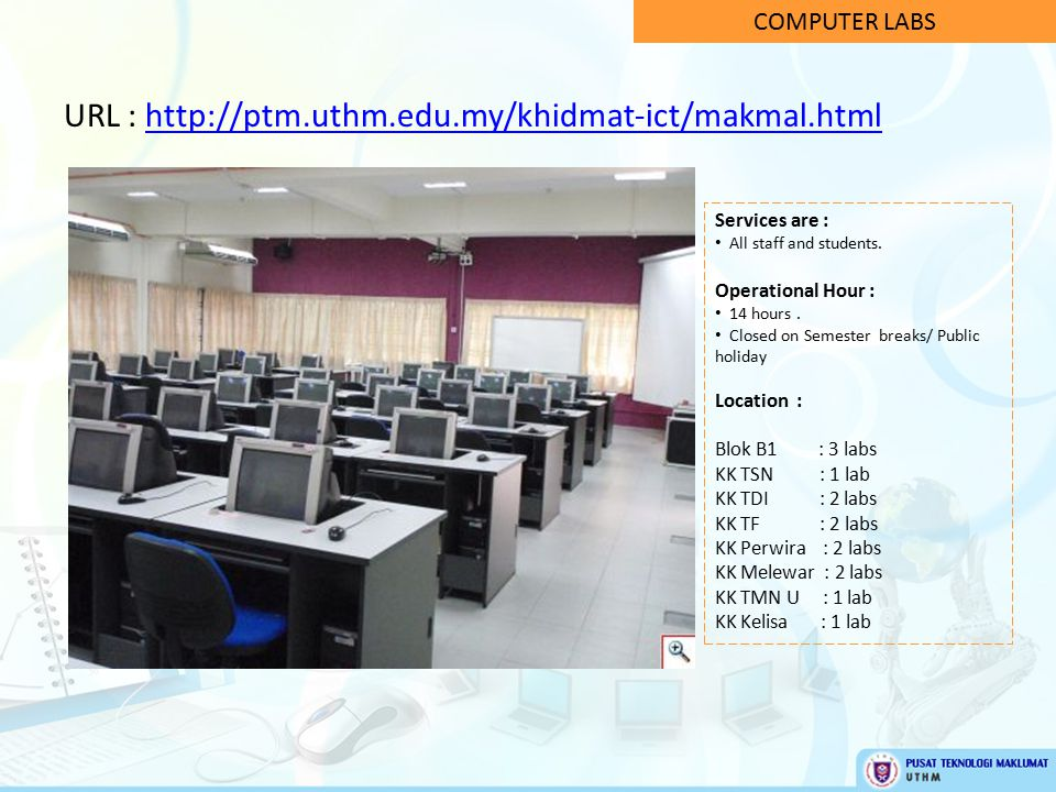 COMPUTER LABS URL : http://ptm.uthm.edu.my/khidmat-ict/makmal.htmlhttp://ptm.uthm.edu.my/khidmat-ict/makmal.html Services are : All staff and students