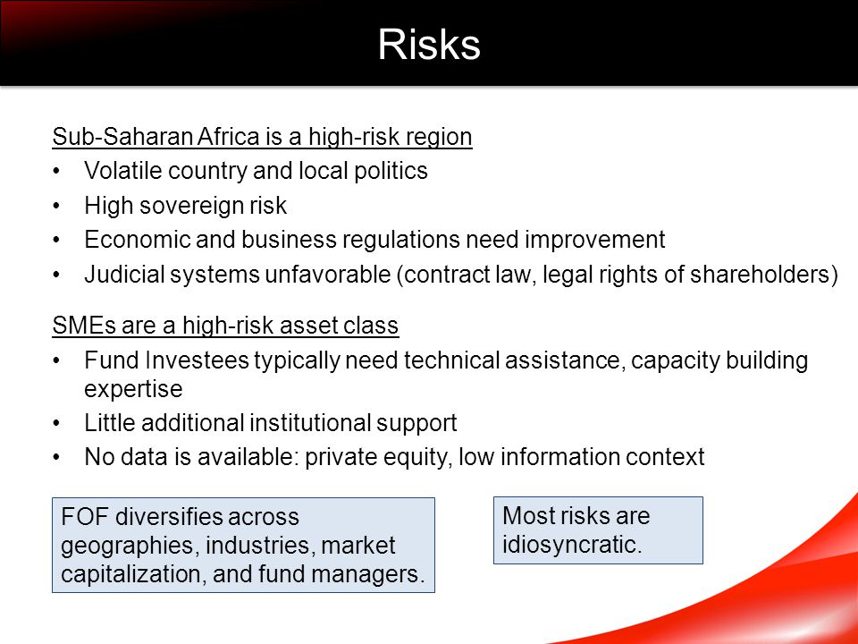 Sub-Saharan Africa is a high-risk region Volatile country and local politics High sovereign risk Economic and business regulations need improvement Judicial systems unfavorable (contract law, legal rights of shareholders) SMEs are a high-risk asset class Fund Investees typically need technical assistance, capacity building expertise Little additional institutional support No data is available: private equity, low information context Risks FOF diversifies across geographies, industries, market capitalization, and fund managers.