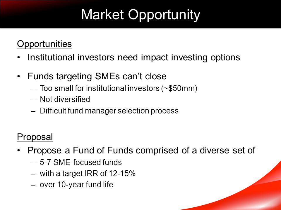 Opportunities Institutional investors need impact investing options Funds targeting SMEs can't close –Too small for institutional investors (~$50mm) –Not diversified –Difficult fund manager selection process Proposal Propose a Fund of Funds comprised of a diverse set of –5-7 SME-focused funds –with a target IRR of 12-15% –over 10-year fund life Market Opportunity