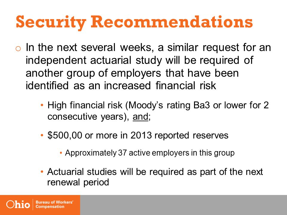 Security Recommendations o In the next several weeks, a similar request for an independent actuarial study will be required of another group of employers that have been identified as an increased financial risk High financial risk (Moody's rating Ba3 or lower for 2 consecutive years), and; $500,00 or more in 2013 reported reserves Approximately 37 active employers in this group Actuarial studies will be required as part of the next renewal period