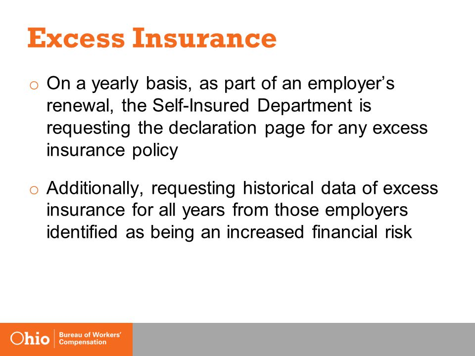 Excess Insurance o On a yearly basis, as part of an employer's renewal, the Self-Insured Department is requesting the declaration page for any excess insurance policy o Additionally, requesting historical data of excess insurance for all years from those employers identified as being an increased financial risk