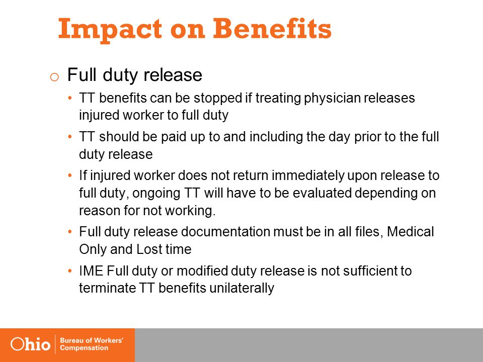 Impact on Benefits o Full duty release TT benefits can be stopped if treating physician releases injured worker to full duty TT should be paid up to and including the day prior to the full duty release If injured worker does not return immediately upon release to full duty, ongoing TT will have to be evaluated depending on reason for not working.