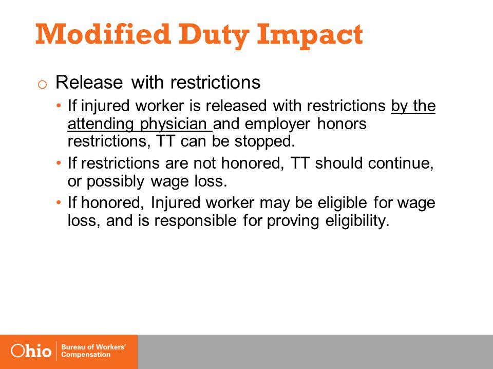 Modified Duty Impact o Release with restrictions If injured worker is released with restrictions by the attending physician and employer honors restrictions, TT can be stopped.