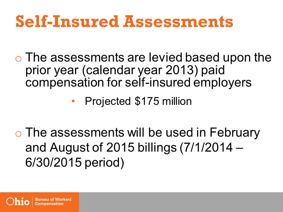 Self-Insured Assessments o The assessments are levied based upon the prior year (calendar year 2013) paid compensation for self-insured employers Projected $175 million o The assessments will be used in February and August of 2015 billings (7/1/2014 – 6/30/2015 period)