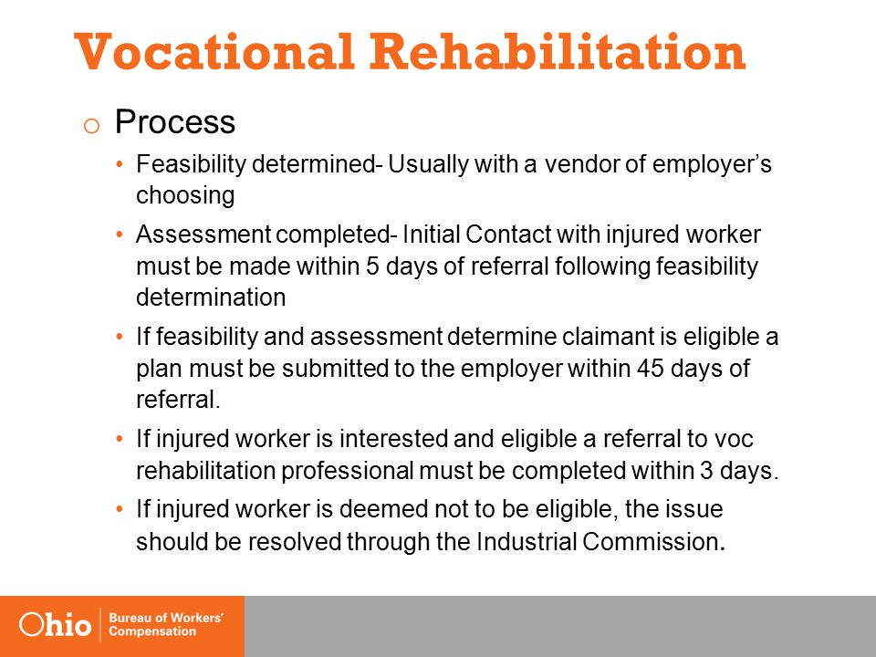 Vocational Rehabilitation o Process Feasibility determined- Usually with a vendor of employer's choosing Assessment completed- Initial Contact with injured worker must be made within 5 days of referral following feasibility determination If feasibility and assessment determine claimant is eligible a plan must be submitted to the employer within 45 days of referral.
