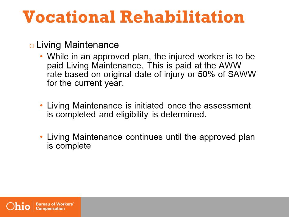 Vocational Rehabilitation o Living Maintenance While in an approved plan, the injured worker is to be paid Living Maintenance.