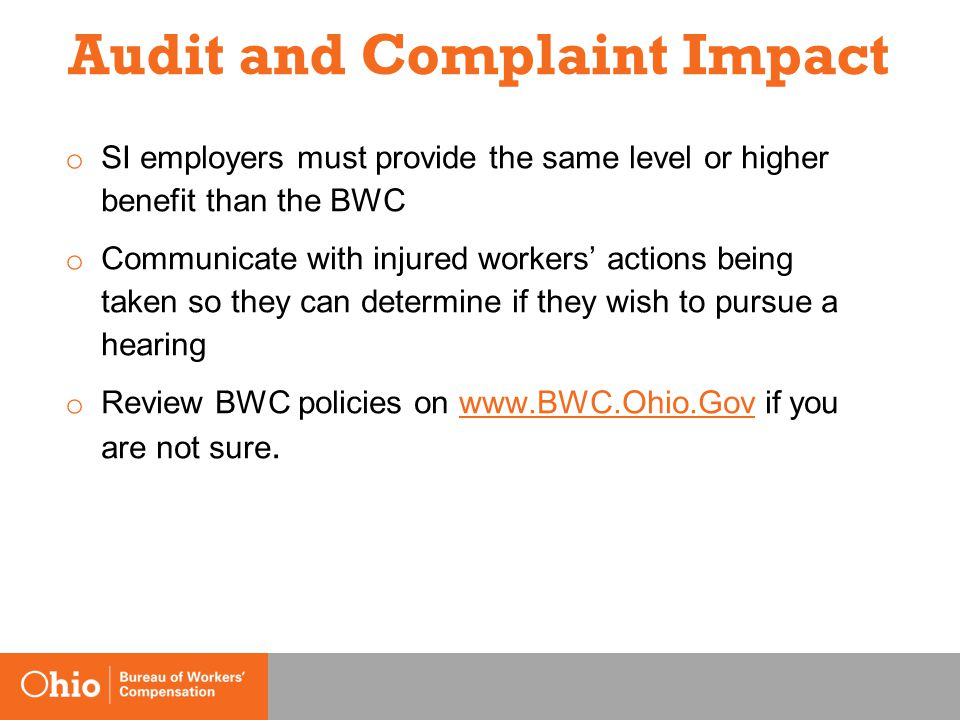 Audit and Complaint Impact o SI employers must provide the same level or higher benefit than the BWC o Communicate with injured workers' actions being taken so they can determine if they wish to pursue a hearing o Review BWC policies on www.BWC.Ohio.Gov if you are not sure.www.BWC.Ohio.Gov