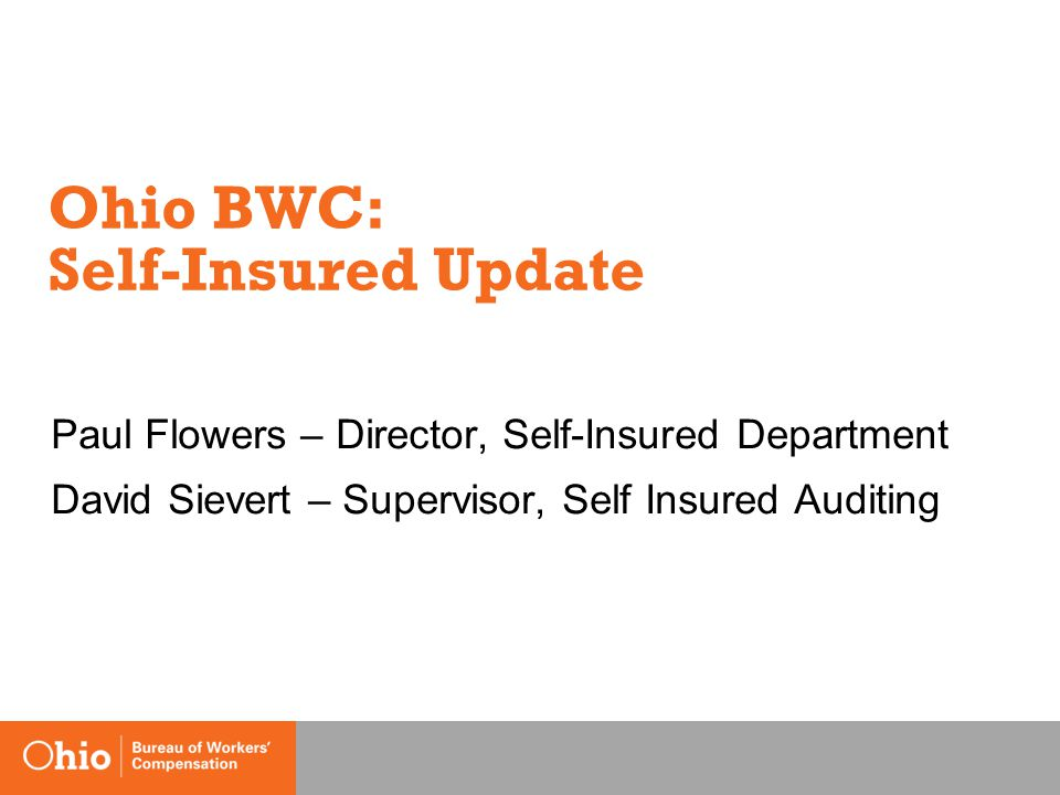 Ohio BWC: Self-Insured Update Paul Flowers – Director, Self-Insured Department David Sievert – Supervisor, Self Insured Auditing