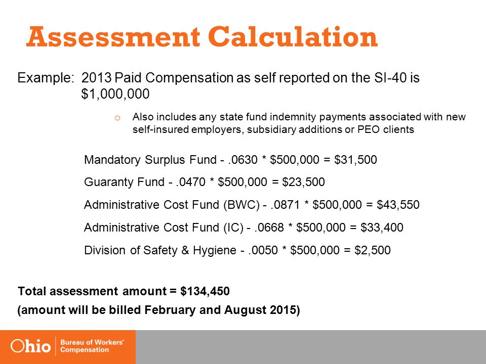 Assessment Calculation Example: 2013 Paid Compensation as self reported on the SI-40 is $1,000,000 o Also includes any state fund indemnity payments associated with new self-insured employers, subsidiary additions or PEO clients Mandatory Surplus Fund -.0630 * $500,000 = $31,500 Guaranty Fund -.0470 * $500,000 = $23,500 Administrative Cost Fund (BWC) -.0871 * $500,000 = $43,550 Administrative Cost Fund (IC) -.0668 * $500,000 = $33,400 Division of Safety & Hygiene -.0050 * $500,000 = $2,500 Total assessment amount = $134,450 (amount will be billed February and August 2015)