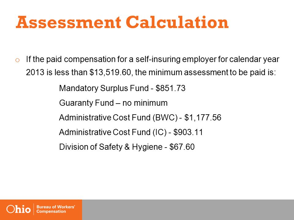 Assessment Calculation o If the paid compensation for a self-insuring employer for calendar year 2013 is less than $13,519.60, the minimum assessment to be paid is: Mandatory Surplus Fund - $851.73 Guaranty Fund – no minimum Administrative Cost Fund (BWC) - $1,177.56 Administrative Cost Fund (IC) - $903.11 Division of Safety & Hygiene - $67.60