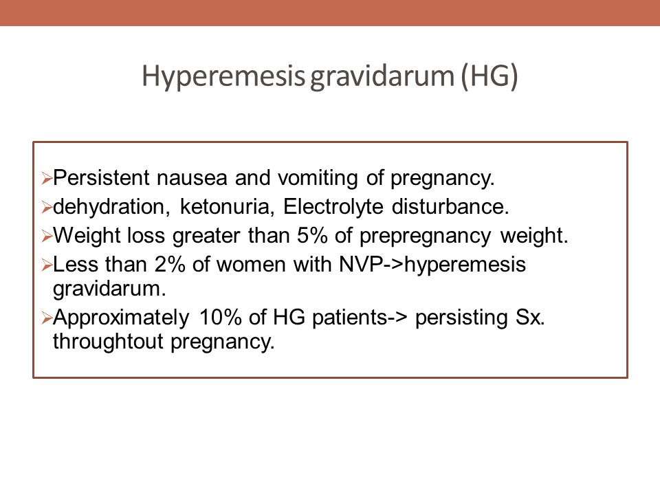 Hyperemesis gravidarum (HG)  Persistent nausea and vomiting of pregnancy.  dehydration, ketonuria, Electrolyte disturbance.  Weight loss greater th