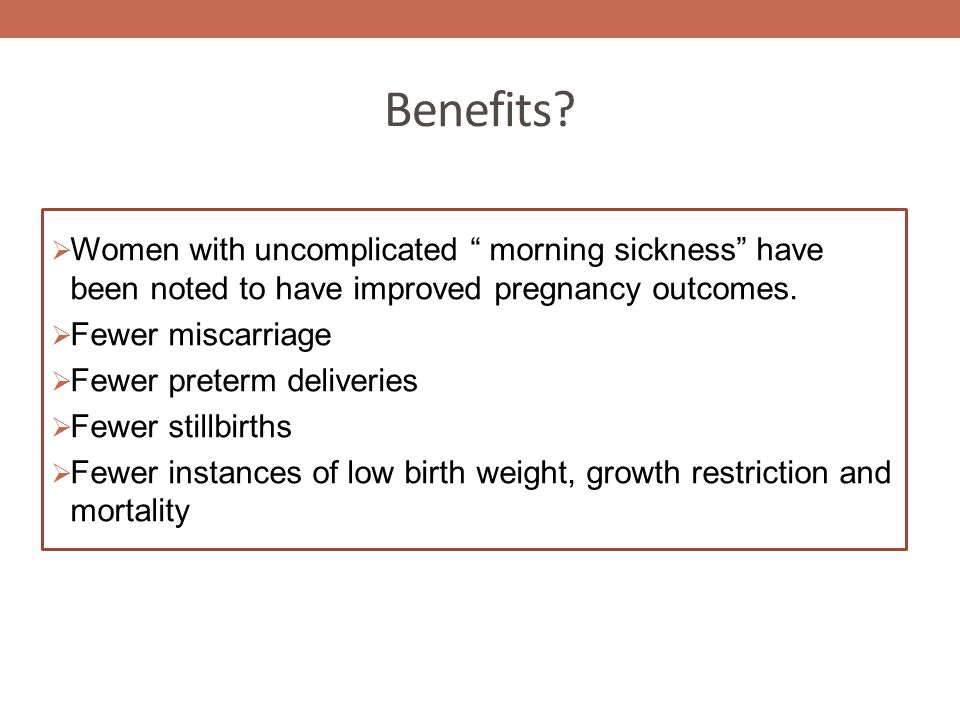 "Benefits?  Women with uncomplicated "" morning sickness"" have been noted to have improved pregnancy outcomes.  Fewer miscarriage  Fewer preterm deli"