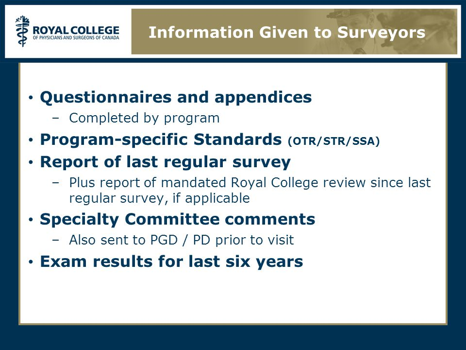 Questionnaires and appendices –Completed by program Program-specific Standards (OTR/STR/SSA) Report of last regular survey –Plus report of mandated Royal College review since last regular survey, if applicable Specialty Committee comments –Also sent to PGD / PD prior to visit Exam results for last six years Information Given to Surveyors