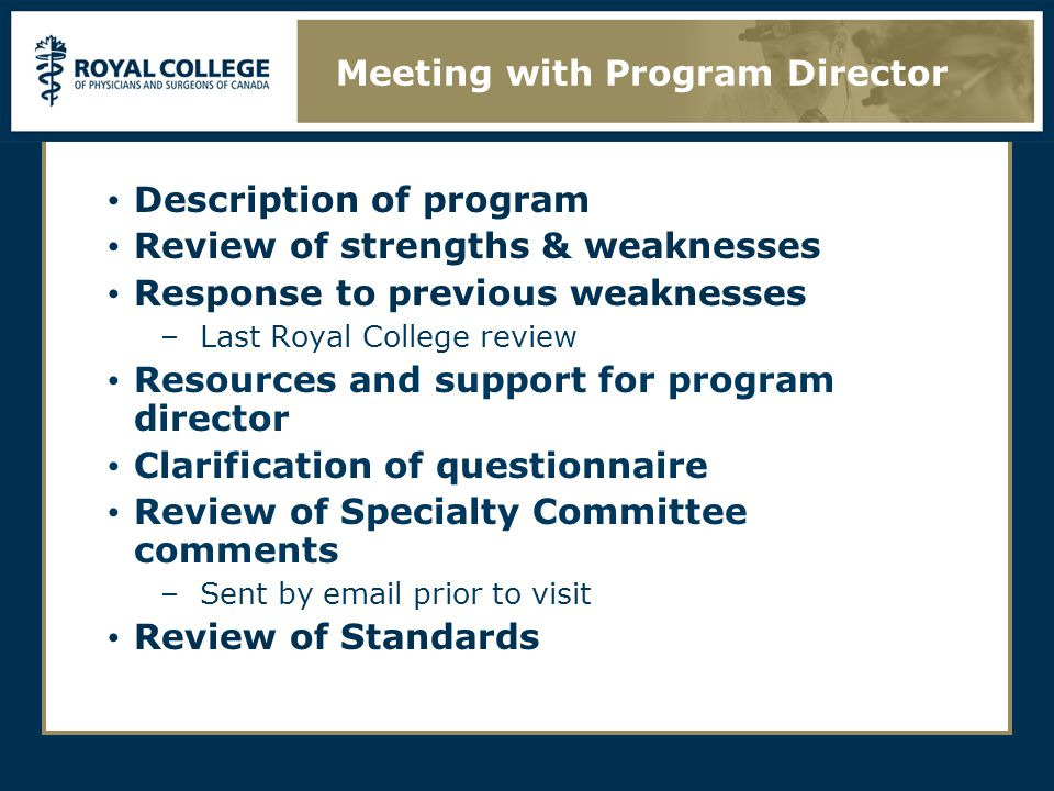 Description of program Review of strengths & weaknesses Response to previous weaknesses –Last Royal College review Resources and support for program director Clarification of questionnaire Review of Specialty Committee comments –Sent by email prior to visit Review of Standards Meeting with Program Director