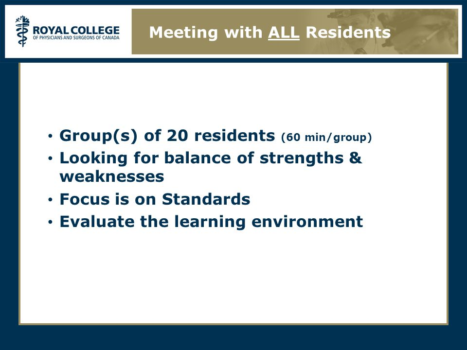 Group(s) of 20 residents (60 min/group) Looking for balance of strengths & weaknesses Focus is on Standards Evaluate the learning environment Meeting with ALL Residents