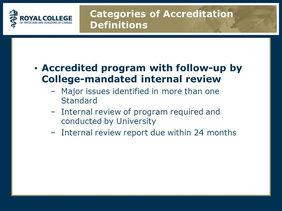 Accredited program with follow-up by College-mandated internal review –Major issues identified in more than one Standard –Internal review of program required and conducted by University –Internal review report due within 24 months Categories of Accreditation Definitions