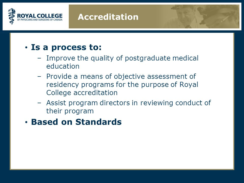 Is a process to: –Improve the quality of postgraduate medical education –Provide a means of objective assessment of residency programs for the purpose