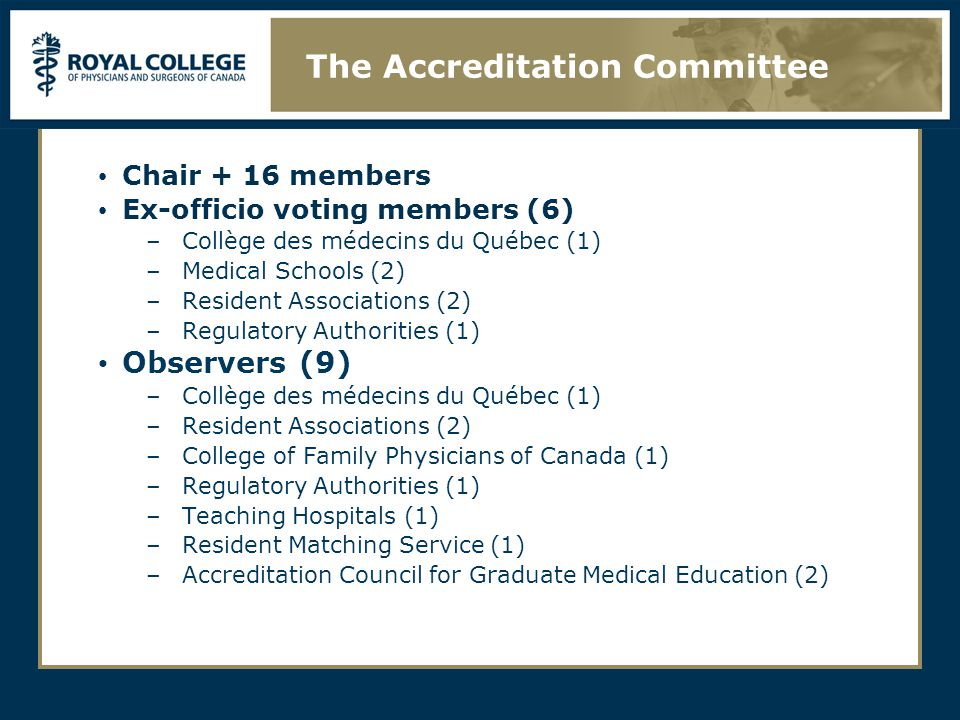 Chair + 16 members Ex-officio voting members (6) –Collège des médecins du Québec (1) –Medical Schools (2) –Resident Associations (2) –Regulatory Autho