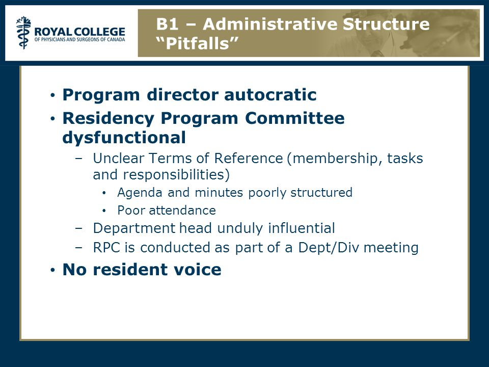 Program director autocratic Residency Program Committee dysfunctional –Unclear Terms of Reference (membership, tasks and responsibilities) Agenda and minutes poorly structured Poor attendance –Department head unduly influential –RPC is conducted as part of a Dept/Div meeting No resident voice B1 – Administrative Structure Pitfalls