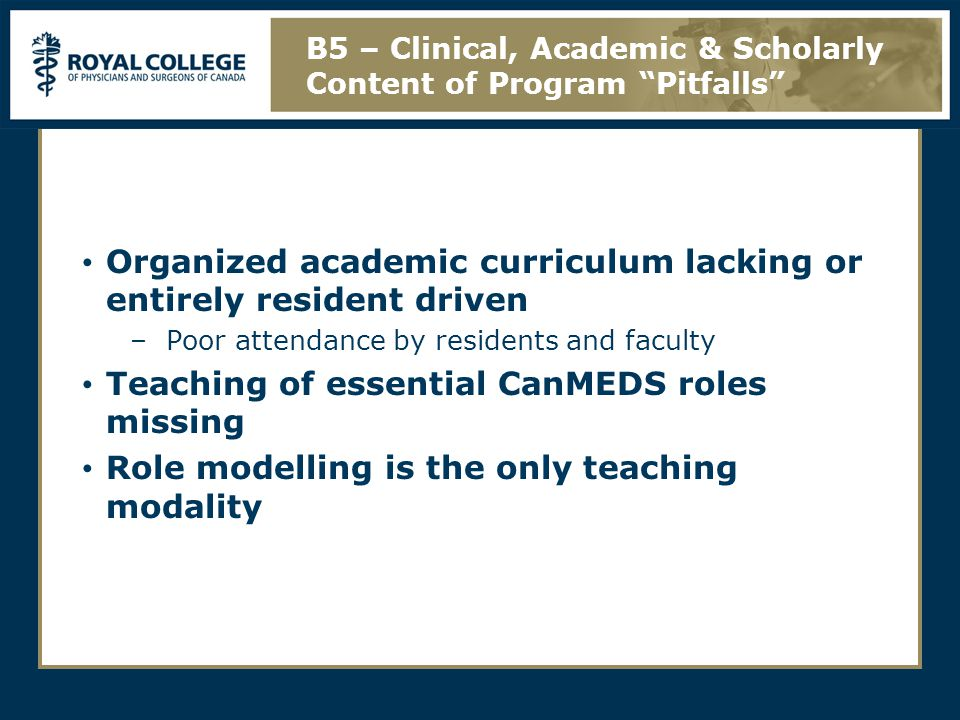 Organized academic curriculum lacking or entirely resident driven –Poor attendance by residents and faculty Teaching of essential CanMEDS roles missing Role modelling is the only teaching modality B5 – Clinical, Academic & Scholarly Content of Program Pitfalls