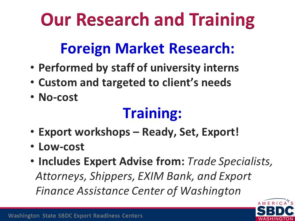 Washington State SBDC Export Readiness Centers Training: Foreign Market Research: Performed by staff of university interns Custom and targeted to clie
