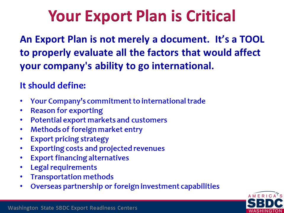 Washington State SBDC Export Readiness Centers An Export Plan is not merely a document. It's a TOOL to properly evaluate all the factors that would af