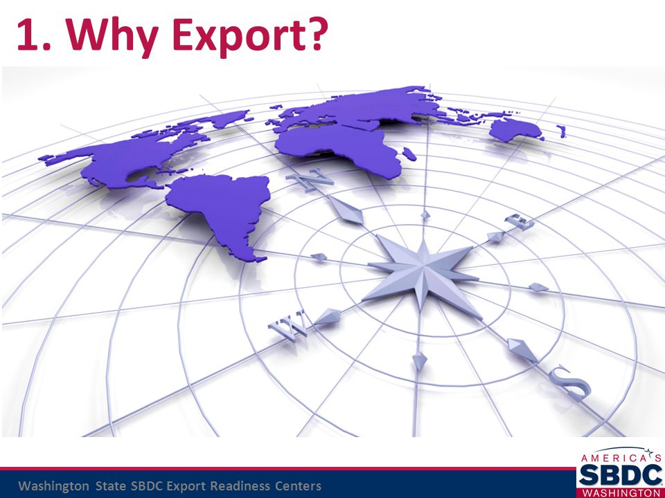 Washington State SBDC Export Readiness Centers 1. Why Export?
