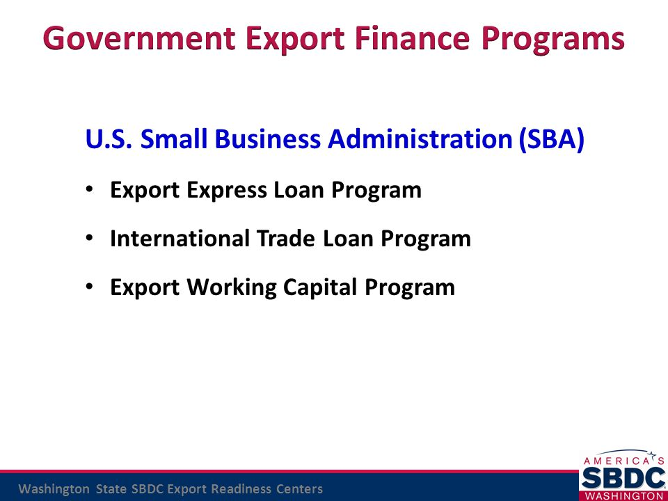 Washington State SBDC Export Readiness Centers U.S. Small Business Administration (SBA) Export Express Loan Program International Trade Loan Program E