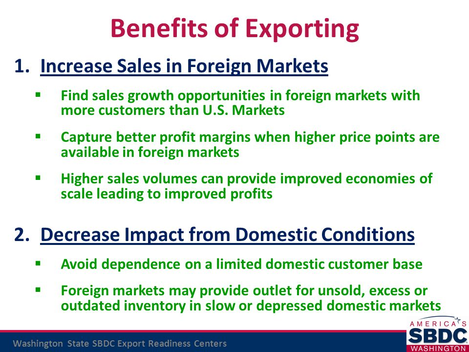 Washington State SBDC Export Readiness Centers Capacity to meet target market product sales Functional Export Business Plan Viable market entry and growth strategies Reliable export performance metrics Ability to meet export compliance requirements Export management commitment & capability