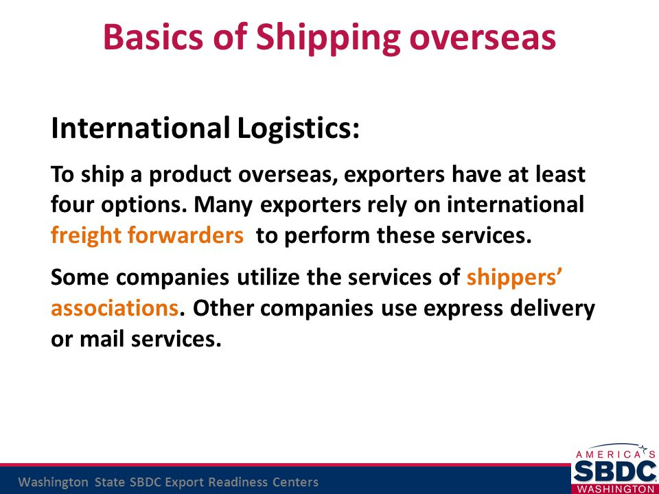 Washington State SBDC Export Readiness Centers Basics of Shipping overseas International Logistics: To ship a product overseas, exporters have at leas