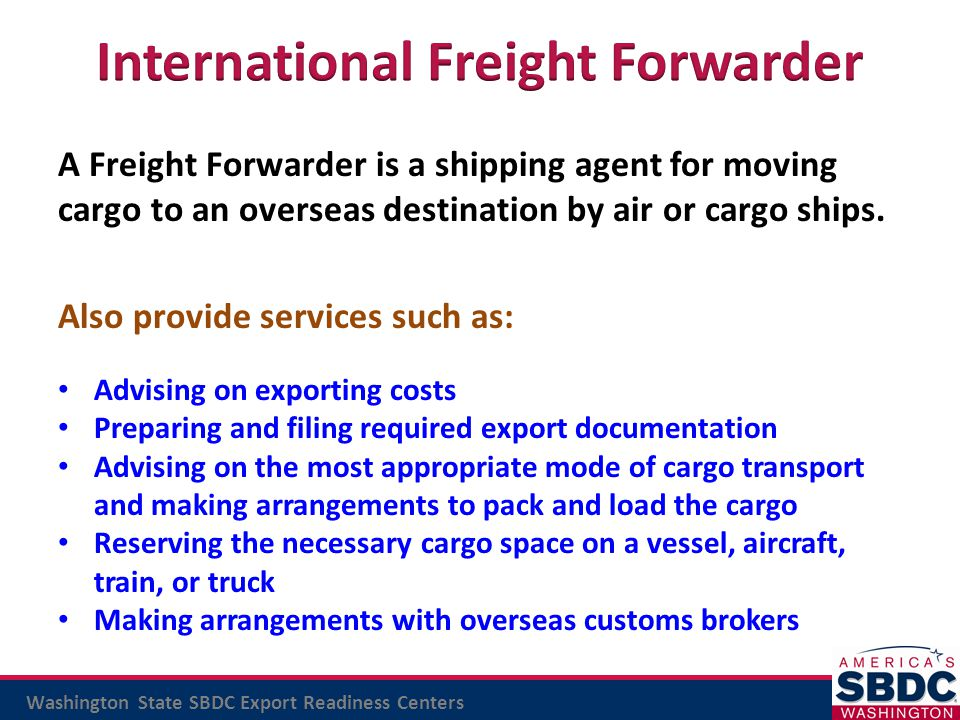 Washington State SBDC Export Readiness Centers A Freight Forwarder is a shipping agent for moving cargo to an overseas destination by air or cargo shi